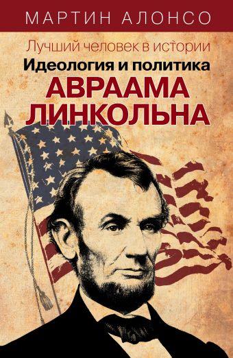 Лучший человек в истории. Идеология и политика Авраама Линкольна
