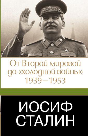 Иосиф Сталин. От Второй мировой до