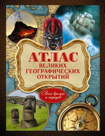 Атлас великих географических открытий. Всех времен и народов