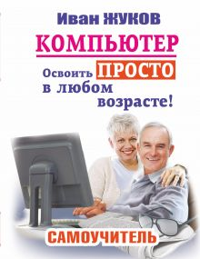 Компьютер. Освоить просто в любом возрасте. Самоучитель