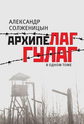 Архипелаг ГУЛАГ, 1918-1956: опыт художественного исследования: в одном томе