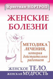 Женские болезни. Методика лечения, которая действительно работает. Женское тело, женская мудрость
