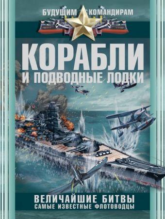 Корабли и подводные лодки. Величайшие битвы, самые известные флотоводцы