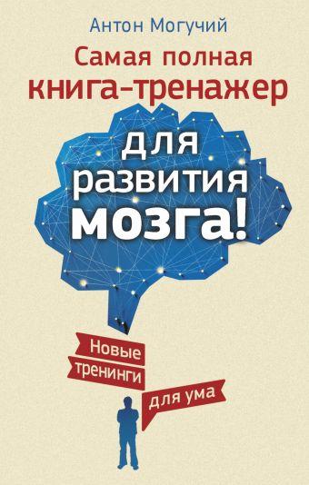 Самая полная книга-тренажер для развития мозга! Новые тренинги для ума
