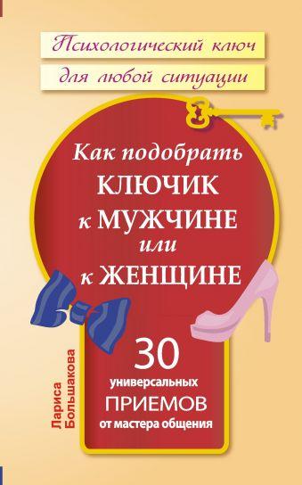 Как подобрать ключик к мужчине или к женщине. 30 универсальных приемов от мастера общения