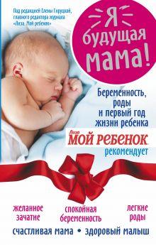Я - будущая мама! Беременность, роды и первый год жизни ребенка.