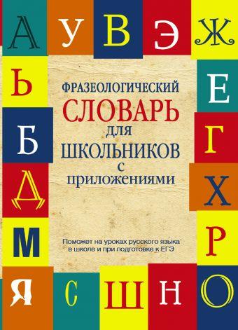 Фразеологический словарь русского языка для школьников с приложениями