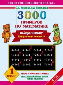 3000 примеров по математике. Найди ошибку (Три уровня сложности) 1 класс.