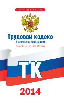 Трудовой кодекс Российской Федерации по состоянию на 1 июня 2014 года