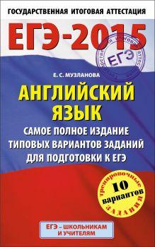 ЕГЭ-2015. Английский язык. (84х108/32) Самое полное издание типовых вариантов заданий для подготовки к ЕГЭ. 11 класс