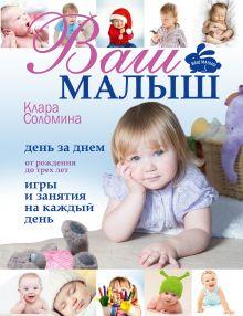 Ваш малыш день за днём: от рождения до трех лет. Игры и занятия на каждый день