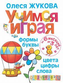 Учимся играя. Формы, буквы, цвета, цифры, слова. От 6 месяцев до 3 лет